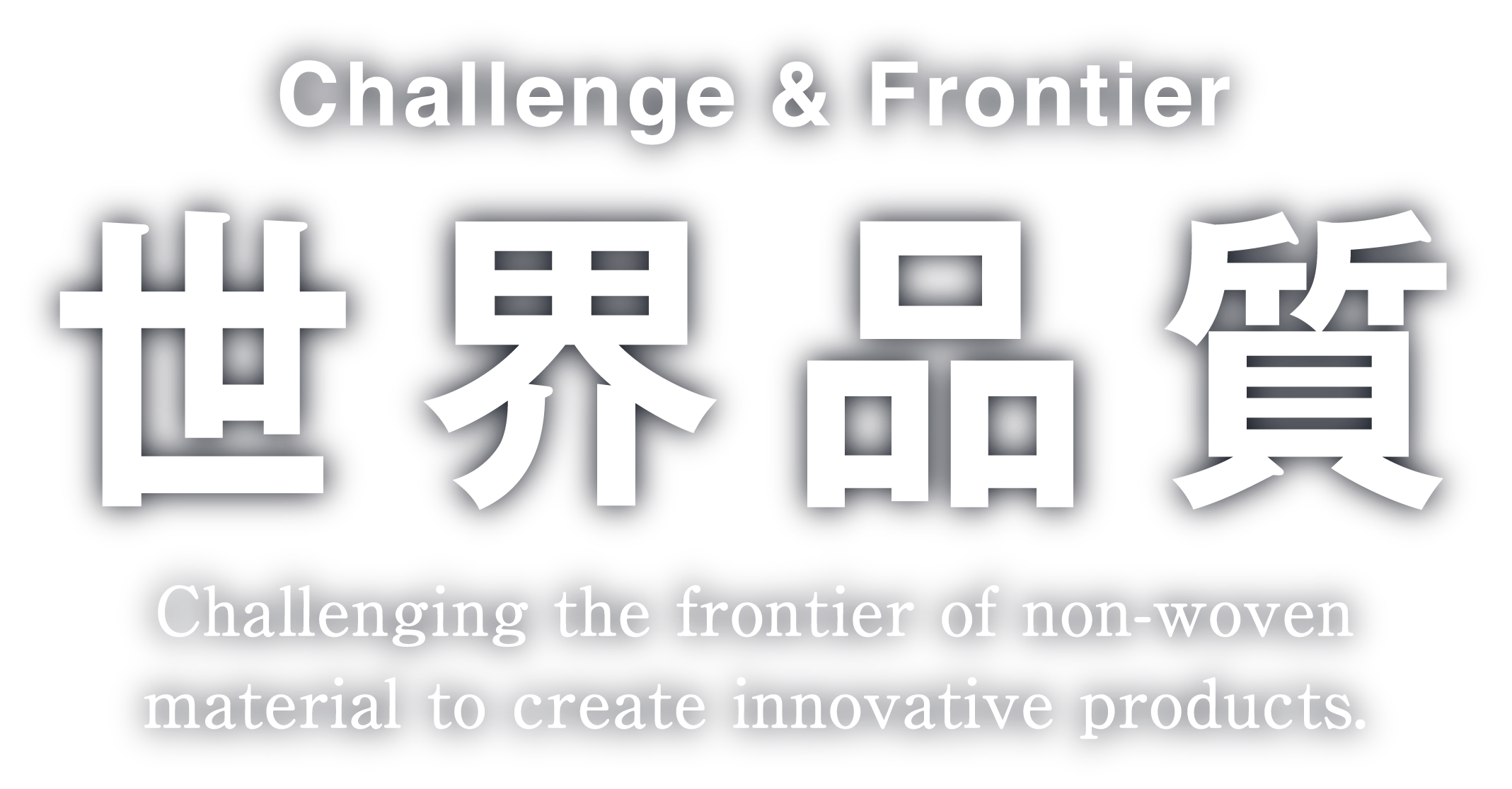 Challenge & Frontier 世界品質 Challenging the frontier of non-woven material to create innovative products.